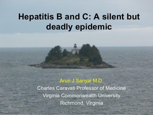 Hepatitis B and C: A silent but deadly epidemic Arun J Sanyal M.D. Charles Caravati Professor of Medicine Virginia Commonw...