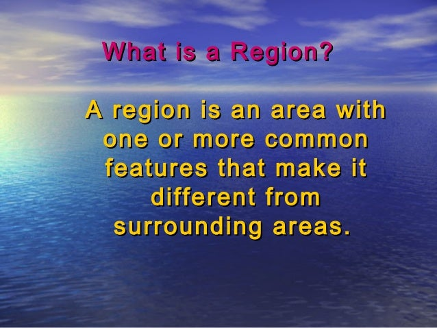 What is a Region?What is a Region? A region is an area withA region is an area with one or more commonone or more common f...