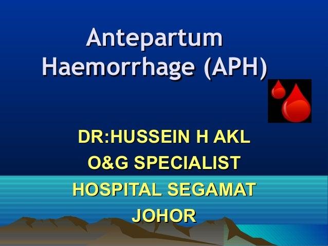 AntepartumAntepartum Haemorrhage (APH)Haemorrhage (APH) DR:HUSSEIN H AKLDR:HUSSEIN H AKL O&G SPECIALISTO&G SPECIALIST HOSP...