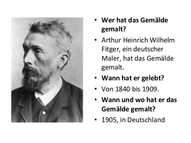 • Wer hat das Gemälde gemalt? • Arthur Heinrich Wilhelm Fitger, ein deutscher Maler, hat das Gemälde gemalt. • Wann hat er...