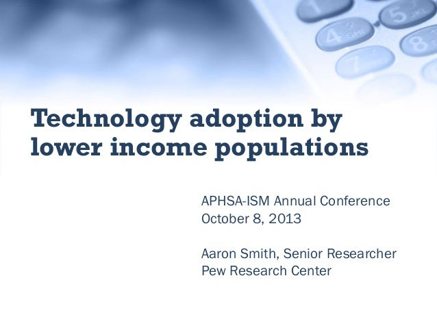 APHSA-ISM Annual Conference October 8, 2013 Aaron Smith, Senior Researcher Pew Research Center Technology adoption by lowe...