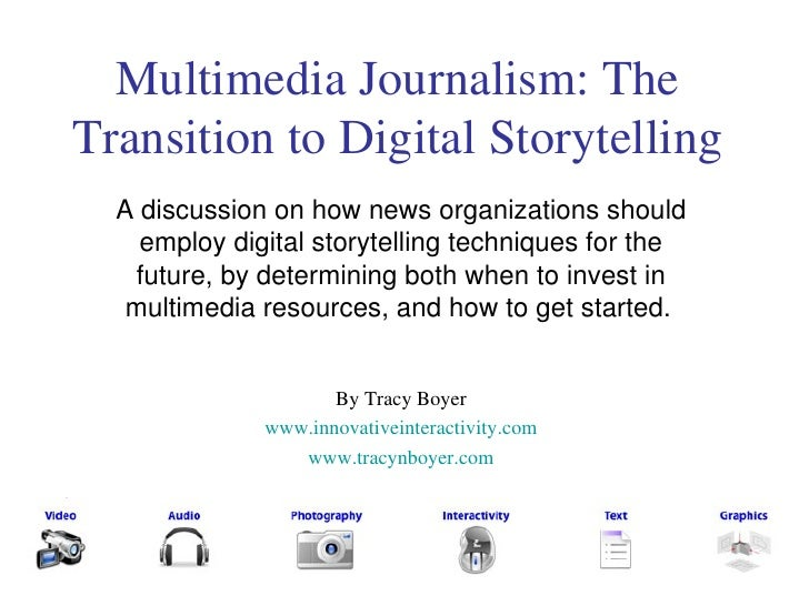 Multimedia Journalism: The Transition to Digital Storytelling A discussion on how news organizations should employ digital...