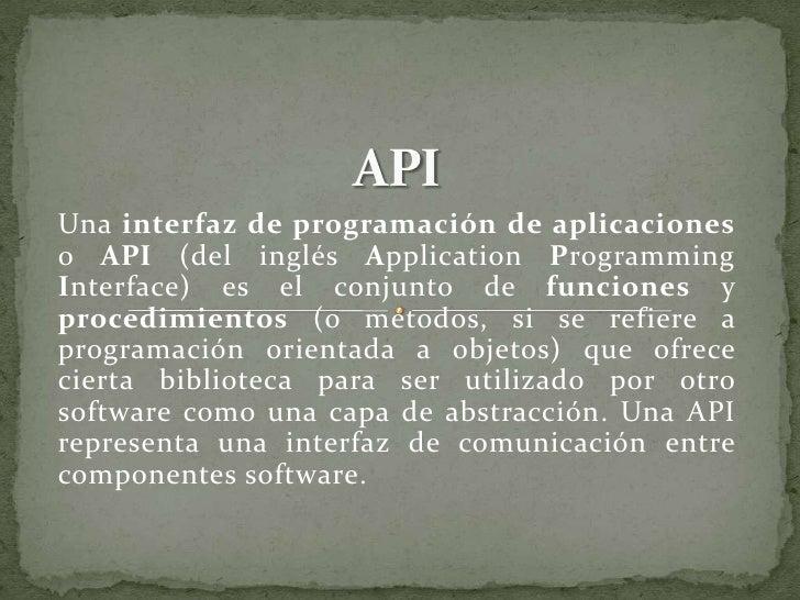 Una interfaz de programación de aplicaciones o API (del inglés Application Programming Interface) es el conjunto de funcio...
