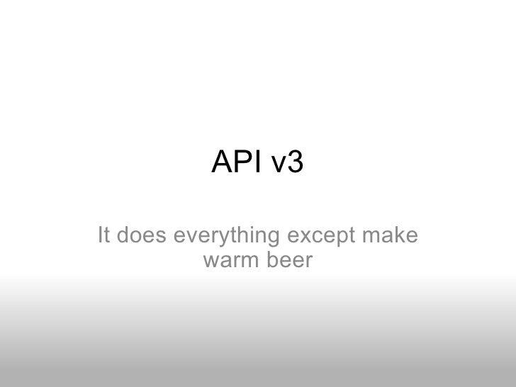 API v3 It does everything except make warm beer