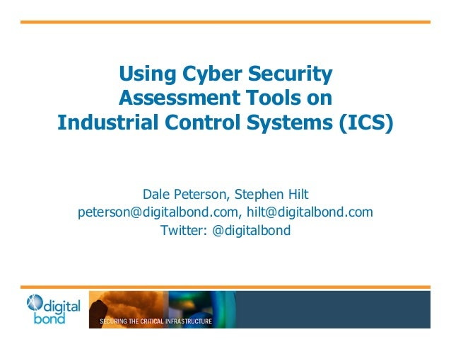 Using Cyber Security  Assessment Tools on  Industrial Control Systems (ICS)  Dale Peterson, Stephen Hilt  peterson@digital...