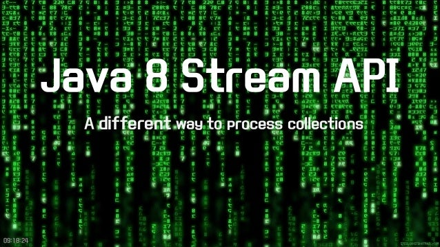 Java 8 Stream API  A differentway to process collections  09:18:24
