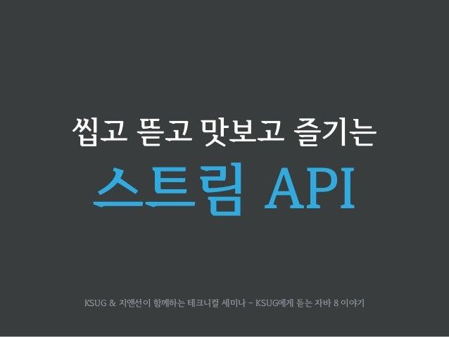 씹고 뜯고 맛보고 즐기는  스트림 API  KSUG & 지앤선이 함께하는 테크니컬 세미나 - KSUG에게 듣는 자바 8 이야기
