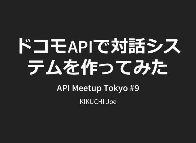 ドコモAPIで対話シス テムを作ってみた API Meetup Tokyo #9 KIKUCHI Joe