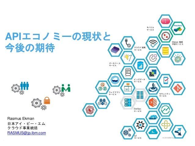 © 2015 IBM Corporation APIエコノミーの現状と 今後の期待 Rasmus Ekman 日本アイ・ビー・エム クラウド事業統括 RASMUS@jp.ibm.com k 1 セキュリティ サービス ウェブアプリ サービス ク...