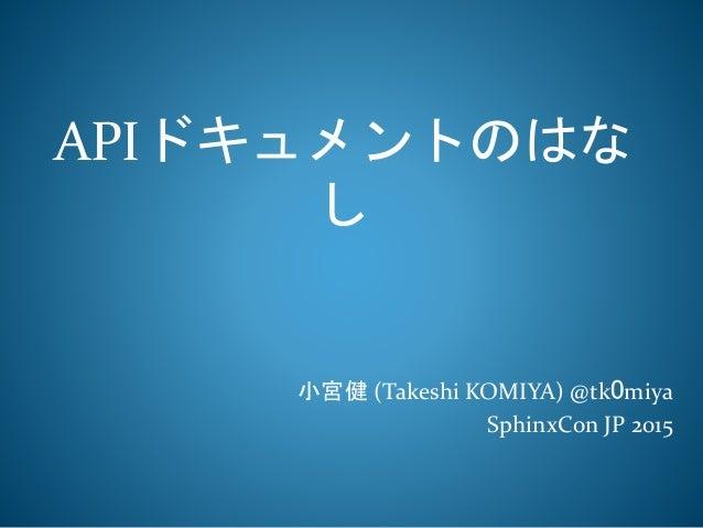 APIドキュメントのはな し 小宮健 (Takeshi KOMIYA) @tk0miya SphinxCon JP 2015