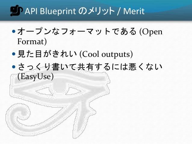 API Blueprint のメリット / Merit  オープンなフォーマットである (Open Format)  見た目がきれい (Cool outputs)  さっくり書いて共有するには悪くない (EasyUse)