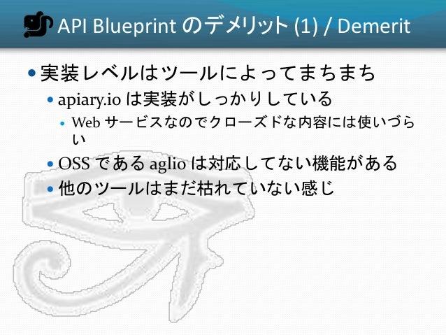 API Blueprint のデメリット (1) / Demerit  実装レベルはツールによってまちまち  apiary.io は実装がしっかりしている  Web サービスなのでクローズドな内容には使いづら い  OSS である ag...