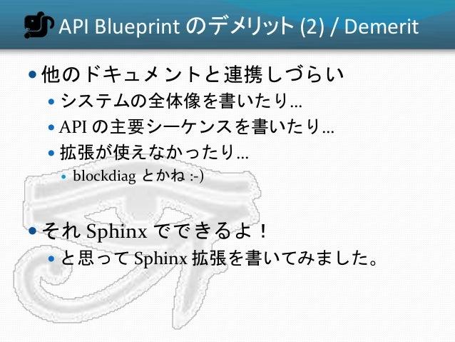 API Blueprint のデメリット (2) / Demerit  他のドキュメントと連携しづらい  システムの全体像を書いたり…  API の主要シーケンスを書いたり…  拡張が使えなかったり…  blockdiag とかね :...