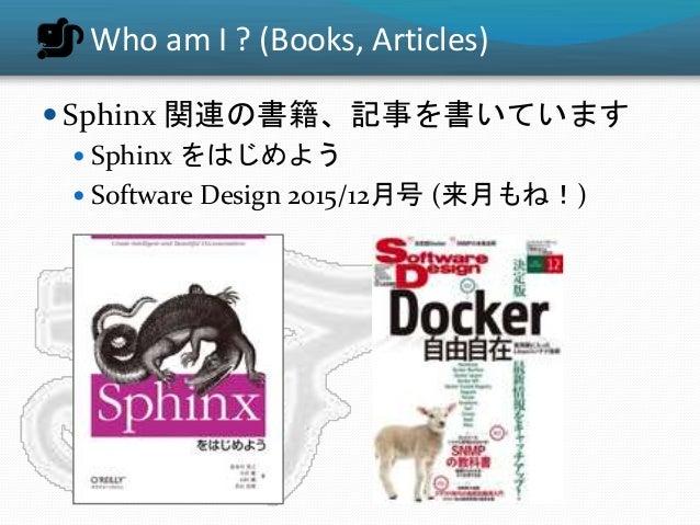 Who am I ? (Books, Articles)  Sphinx 関連の書籍、記事を書いています  Sphinx をはじめよう  Software Design 2015/12月号 (来月もね!)