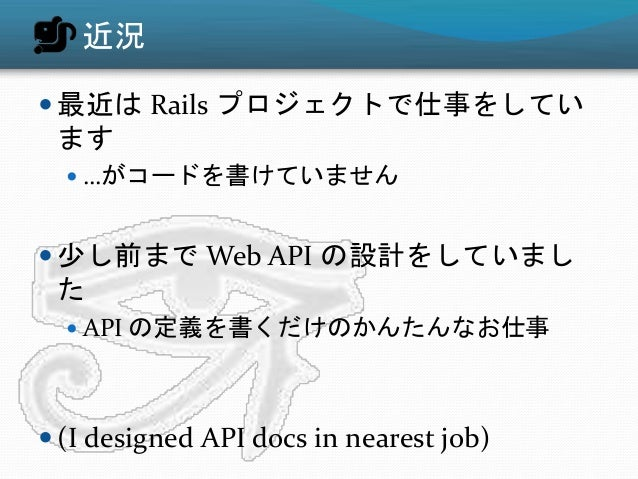 近況  最近は Rails プロジェクトで仕事をしてい ます  …がコードを書けていません  少し前まで Web API の設計をしていまし た  API の定義を書くだけのかんたんなお仕事  (I designed API docs...