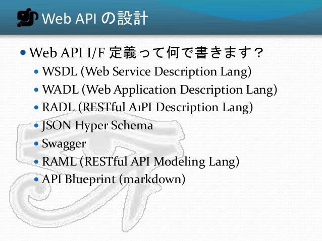 Web API の設計  Web API I/F 定義って何で書きます?  WSDL (Web Service Description Lang)  WADL (Web Application Description Lang)  RA...
