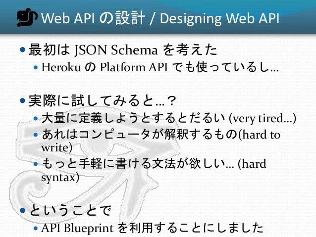 Web API の設計 / Designing Web API  最初は JSON Schema を考えた  Heroku の Platform API でも使っているし…  実際に試してみると…?  大量に定義しようとするとだるい (...