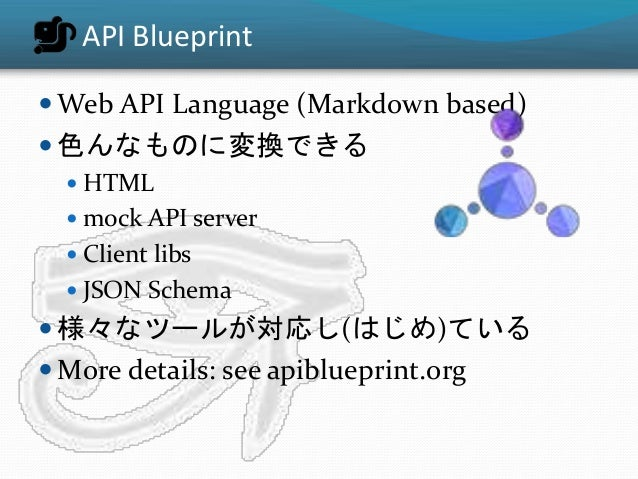 API Blueprint  Web API Language (Markdown based)  色んなものに変換できる  HTML  mock API server  Client libs  JSON Schema  様々な...