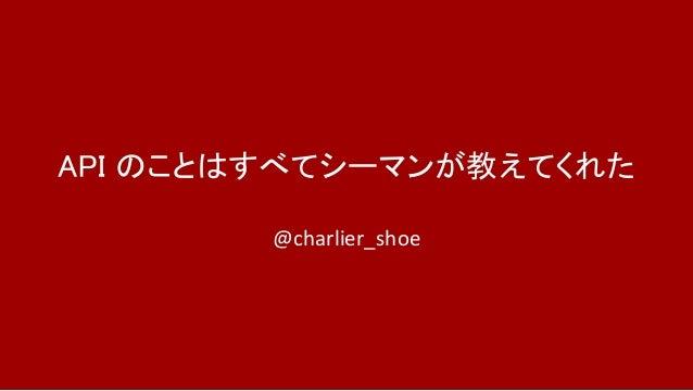 API のことはすべてシーマンが教えてくれた @charlier_shoe