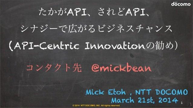 © 2014 NTT DOCOMO, INC. All rights reserved. Mick Etoh , NTT DOCOMO March 21st, 2014 たかがAPI、されどAPI、 シナジーで広がるビジネスチャンス (API-...