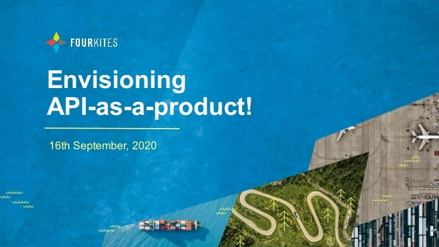Envisioning API-as-a-product! 16th September, 2020