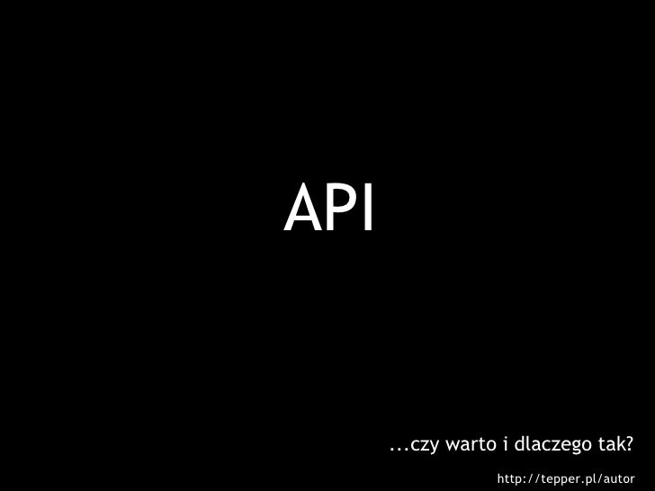 API         ...czy warto i dlaczego tak?                   http://tepper.pl/autor