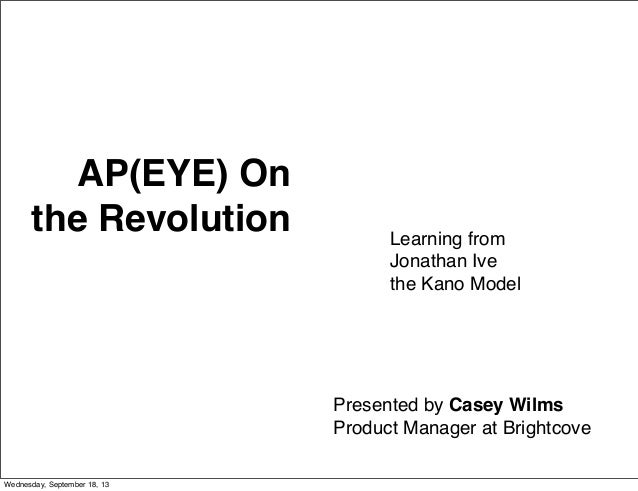 AP(EYE) On the Revolution Learning from Jonathan Ive the Kano Model Presented by Casey Wilms Product Manager at Brightcove...
