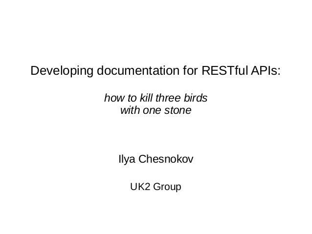 Developing documentation for RESTful APIs: how to kill three birds with one stone Ilya Chesnokov UK2 Group