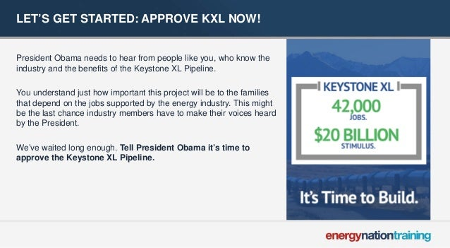 LET'S GET STARTED: APPROVE KXL NOW!  President Obama needs to hear from people like you, who know the industry and the ben...