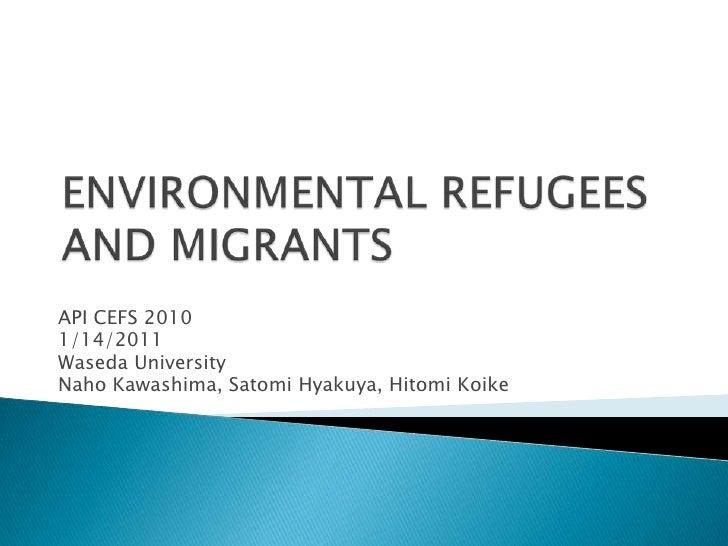 ENVIRONMENTAL REFUGEES AND MIGRANTS<br />API CEFS 2010 <br />1/14/2011<br />Waseda University<br />Naho Kawashima, Satomi ...
