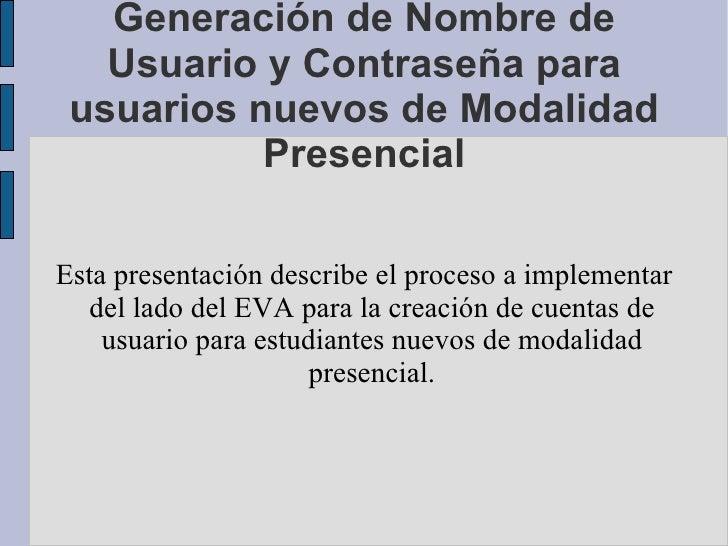 Generación de Nombre de Usuario y Contraseña para usuarios nuevos de Modalidad Presencial Esta presentación describe el pr...