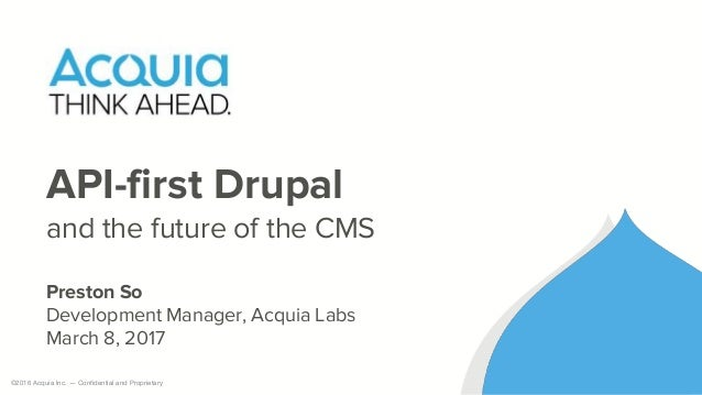 ©2016 Acquia Inc. — Confidential and Proprietary API-first Drupal and the future of the CMS Preston So Development Manager...