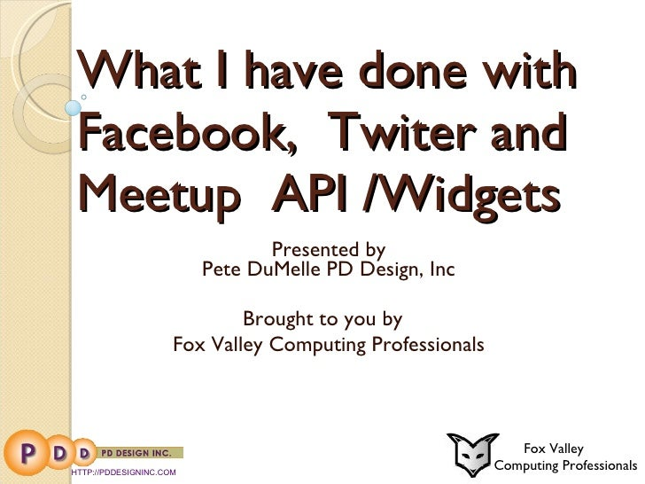 What I have done with Facebook,  Twiter and Meetup  API /Widgets Presented by Pete DuMelle PD Design, Inc Brought to you b...