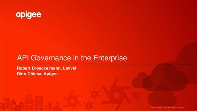 ©2016 Apigee Corp. All Rights Reserved. API Governance in the Enterprise Robert Broeckelmann, Levvel Dino Chiesa, Apigee