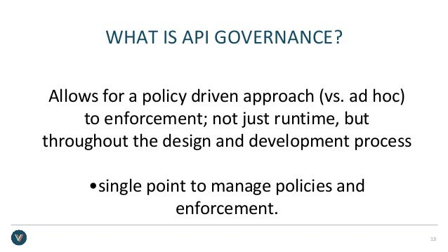 WHAT IS API GOVERNANCE? Allows for a policy driven approach (vs. ad hoc) to enforcement; not just runtime, but throughout ...