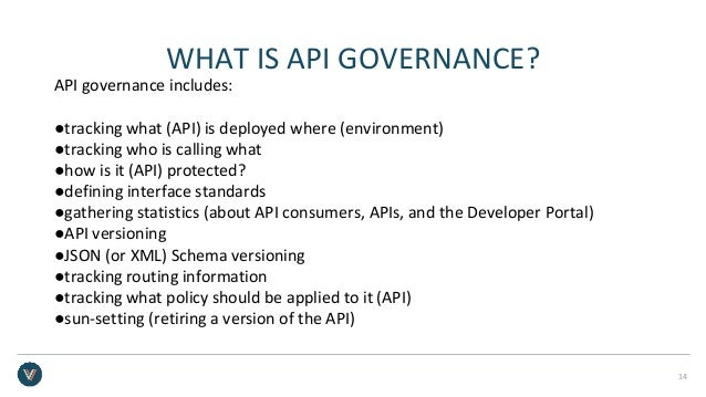 WHAT IS API GOVERNANCE? API governance includes: ●tracking what (API) is deployed where (environment) ●tracking who is cal...