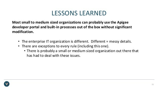 LESSONS LEARNED Most small to medium sized organizations can probably use the Apigee developer portal and built-in process...