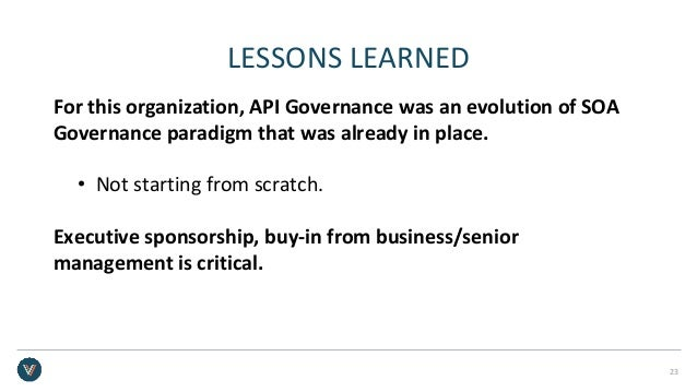 LESSONS LEARNED For this organization, API Governance was an evolution of SOA Governance paradigm that was already in plac...