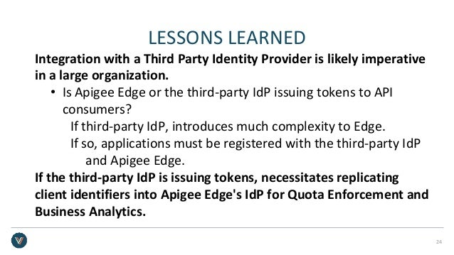 LESSONS LEARNED Integration with a Third Party Identity Provider is likely imperative in a large organization. • Is Apigee...