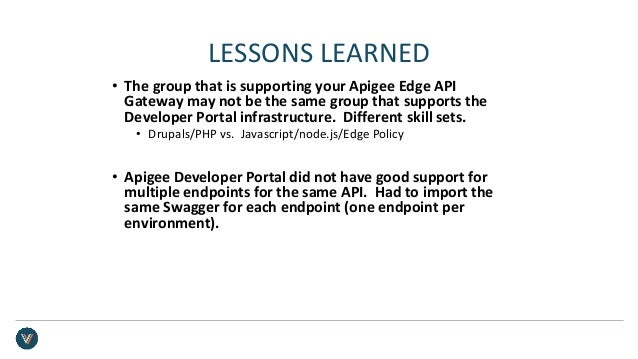 LESSONS LEARNED • The group that is supporting your Apigee Edge API Gateway may not be the same group that supports the De...
