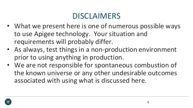 DISCLAIMERS • What we present here is one of numerous possible ways to use Apigee technology. Your situation and requireme...