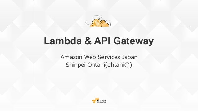 Lambda & API Gateway Amazon Web Services Japan Shinpei Ohtani(ohtani@)
