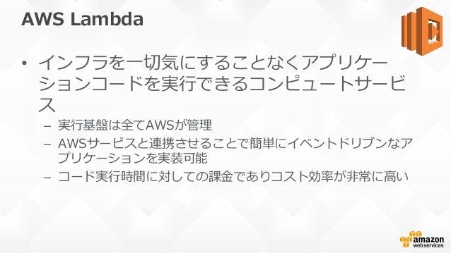 AWS Lambda • インフラを⼀切気にすることなくアプリケー ションコードを実⾏できるコンピュートサービ ス – 実⾏基盤は全てAWSが管理 – AWSサービスと連携させることで簡単にイベントドリブンなア プリケーションを実装可能 ...