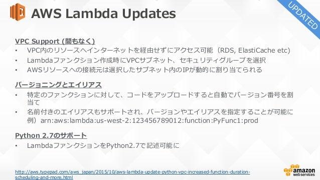 AWS Lambda Updates タイムアウト時間の延⻑ • 最⼤300秒に延⻑ Scheduled Events • Lambdaファンクションのスケジュール実⾏が可能に • イベントソースとしてインターバルもしくはCron形式での...