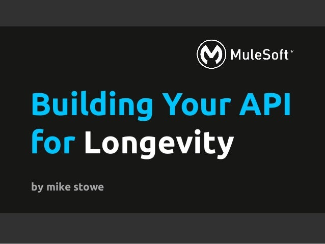 Building Your API  for Longevity  by mike stowe  l All contents Copyright © 2014, MuleSoft Inc.
