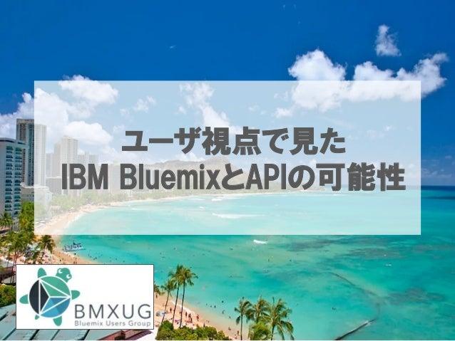 ユーザ視点で見た IBM BluemixとAPIの可能性