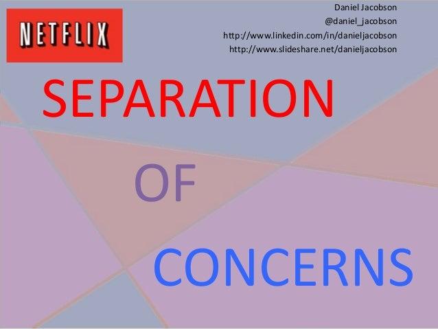 SEPARATION OF CONCERNS Daniel Jacobson @daniel_jacobson http://www.linkedin.com/in/danieljacobson http://www.slideshare.ne...