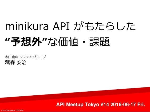 """minikura API がもたらした """"予想外""""な価値・課題 API Meetup Tokyo #14 2016-06-17 Fri. © 2012 Warehouse TERRADA 寺⽥倉庫 システムグループ 藏森 安治"""