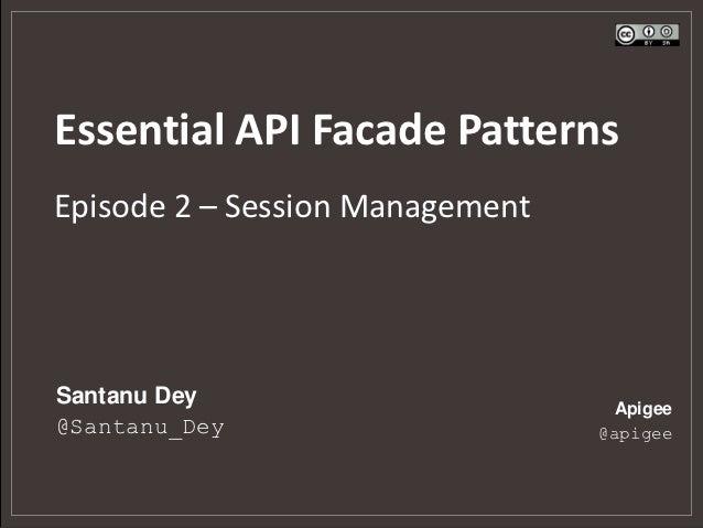 Essential API Facade PatternsEpisode 2 – Session ManagementSantanu Dey                       Apigee@Santanu_Dey           ...