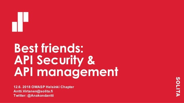 Best friends: API Security & API management 12.6. 2018 OWASP Helsinki Chapter Antti.Virtanen@solita.fi Twitter: @Anakondan...